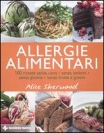 Allergie alimentari. 100 ricette senza uova, senza latticini, senza glutine, senza frutta a guscio