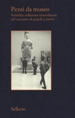 Pezzi da museo. Ventidue collezioni straordinarie nel racconto di grandi scrittori