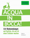 Acqua in bocca! 500 Redewendungen und Sprüche, die aus Dir einen Italiener machen